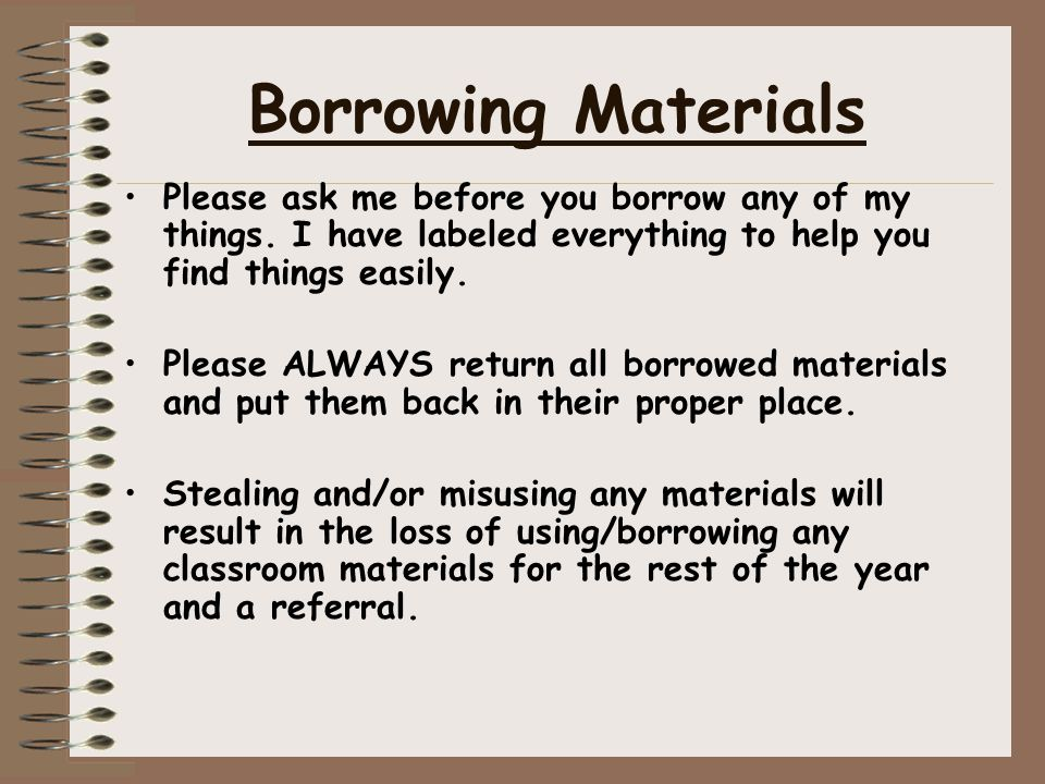 Borrowing Materials Please ask me before you borrow any of my things. I have labeled everything to help you find things easily.
