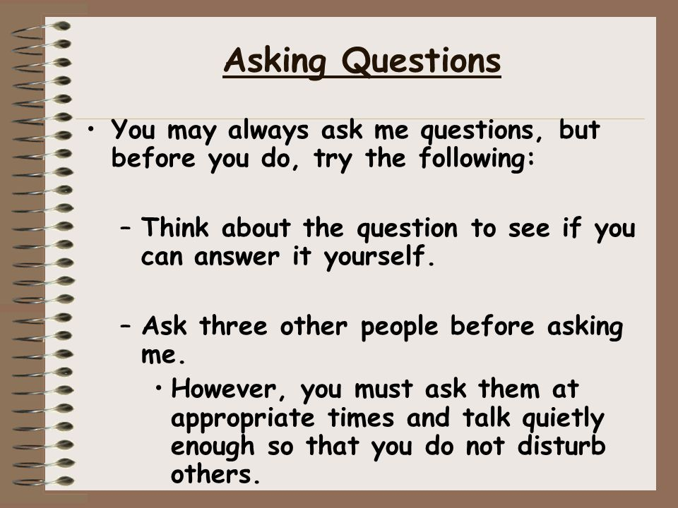 Asking Questions You may always ask me questions, but before you do, try the following: