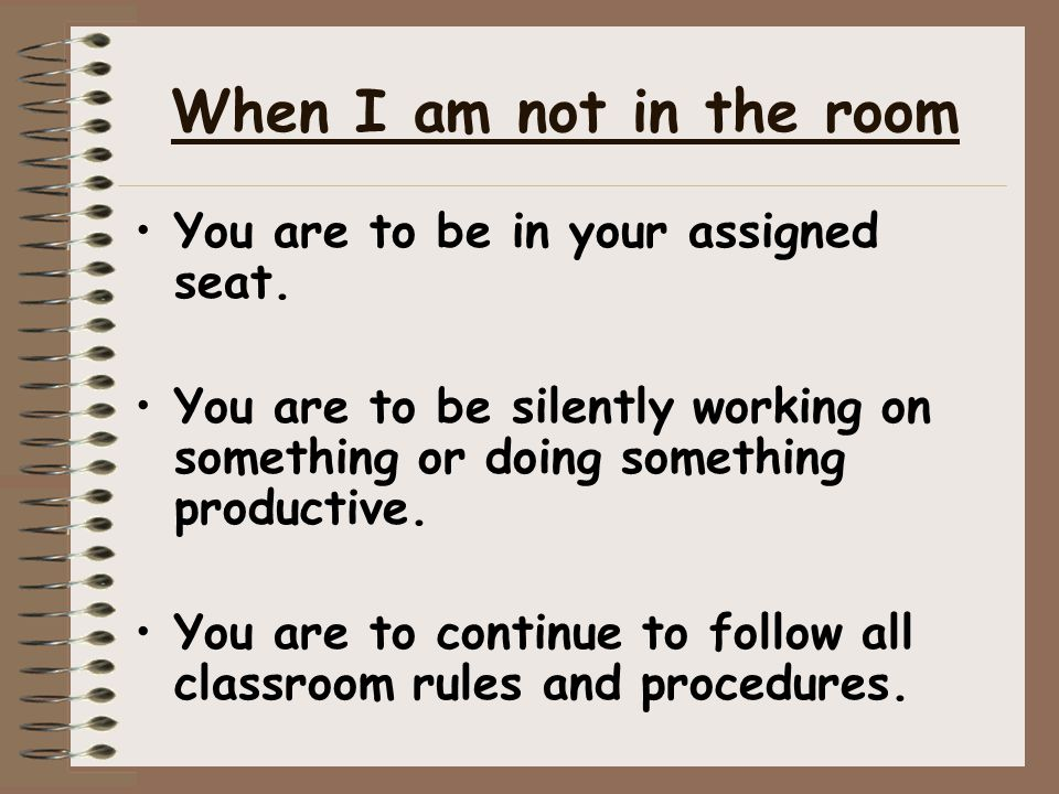 When I am not in the room You are to be in your assigned seat.