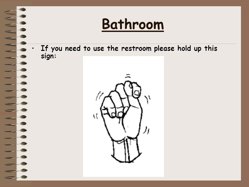 Bathroom If you need to use the restroom please hold up this sign: