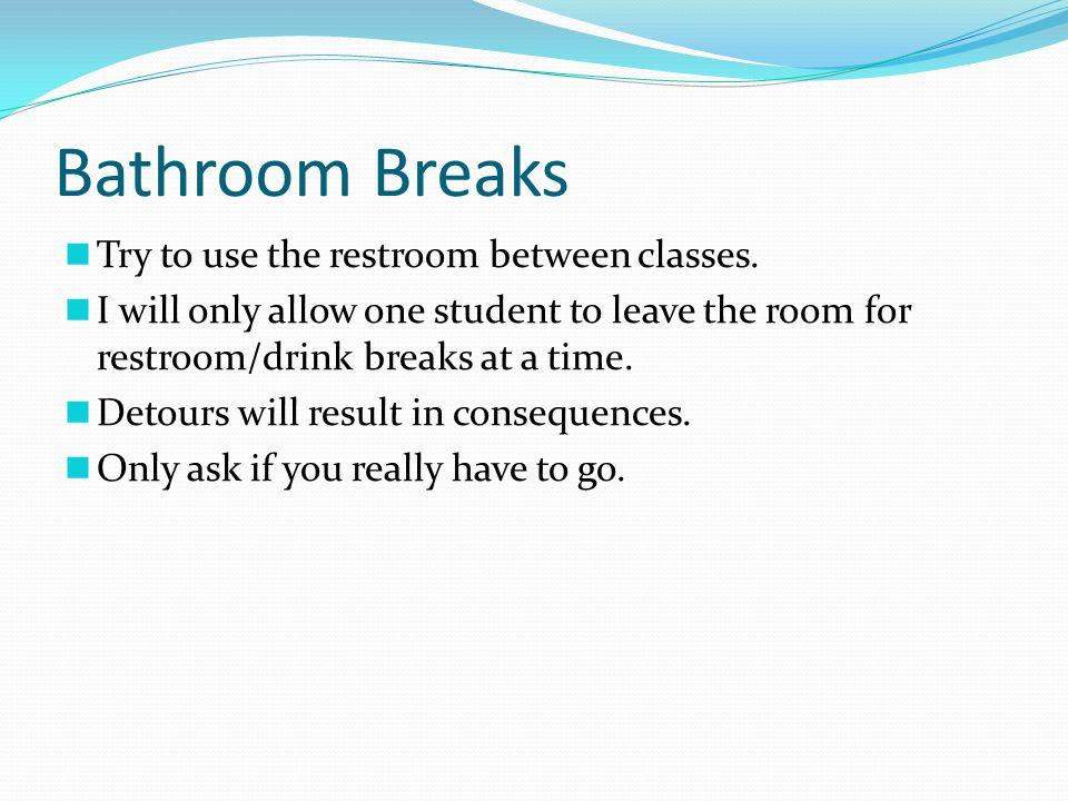 Bathroom Breaks Try to use the restroom between classes.