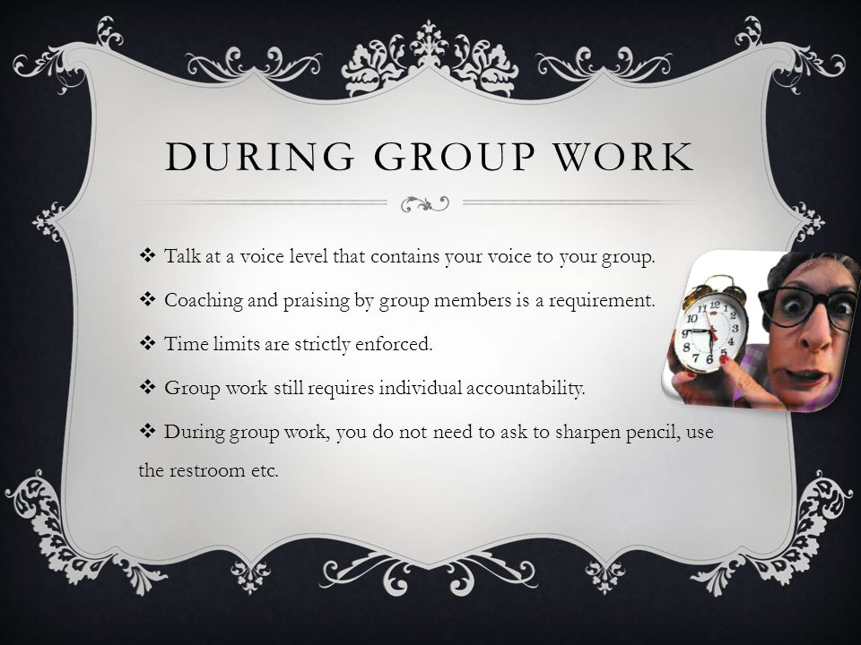 During Group Work Talk at a voice level that contains your voice to your group. Coaching and praising by group members is a requirement.