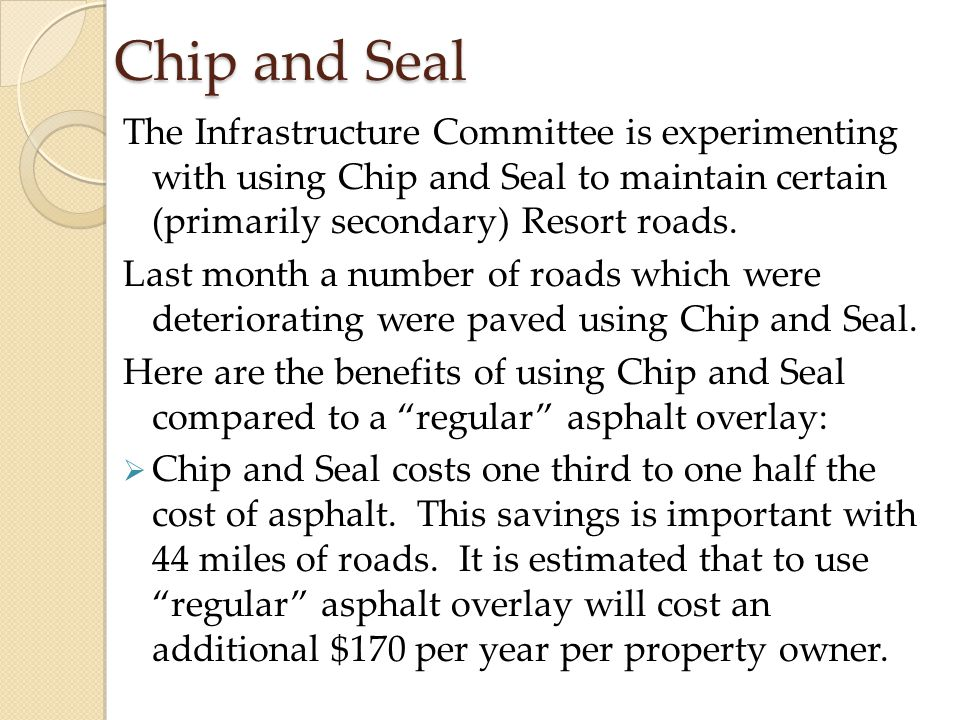 Chip and Seal The Infrastructure Committee is experimenting with using Chip and Seal to maintain certain (primarily secondary) Resort roads.