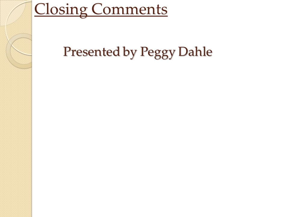 Closing Comments Presented by Peggy Dahle