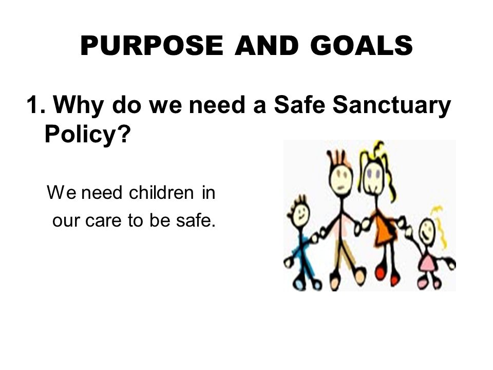 PURPOSE AND GOALS 1. Why do we need a Safe Sanctuary Policy