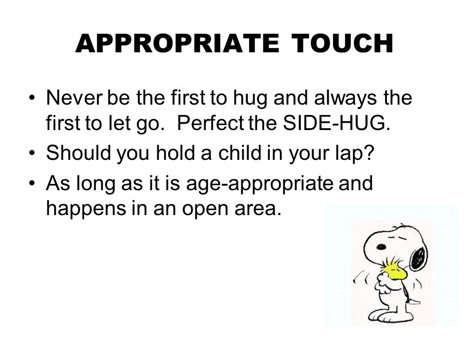 APPROPRIATE TOUCH Never be the first to hug and always the first to let go. Perfect the SIDE-HUG. Should you hold a child in your lap