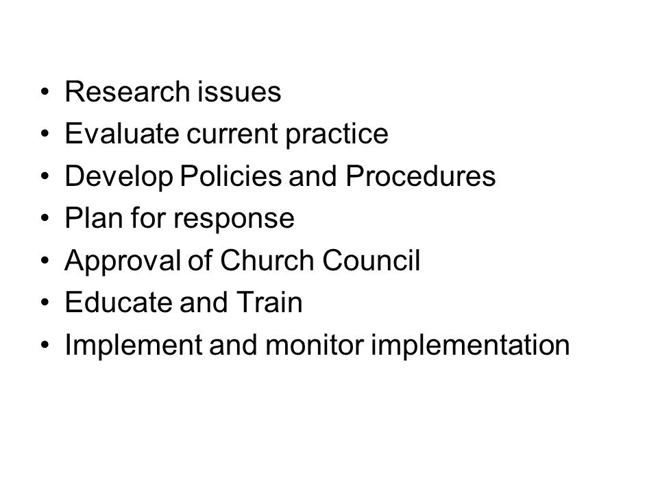 Research issues Evaluate current practice. Develop Policies and Procedures. Plan for response. Approval of Church Council.