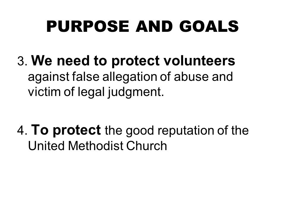 PURPOSE AND GOALS 3. We need to protect volunteers against false allegation of abuse and victim of legal judgment.