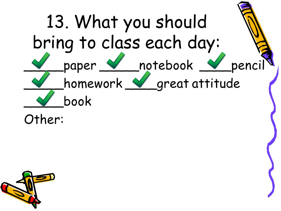 13. What you should bring to class each day: