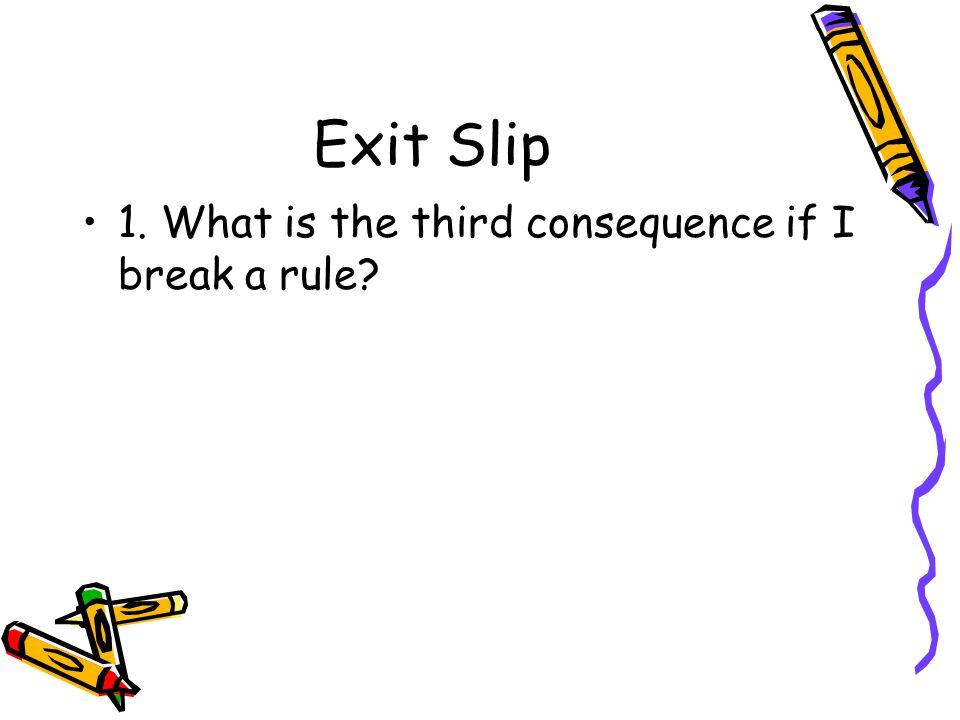 Exit Slip 1. What is the third consequence if I break a rule