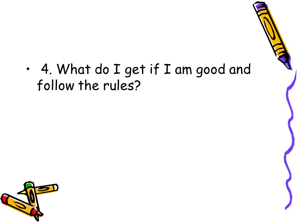 4. What do I get if I am good and follow the rules