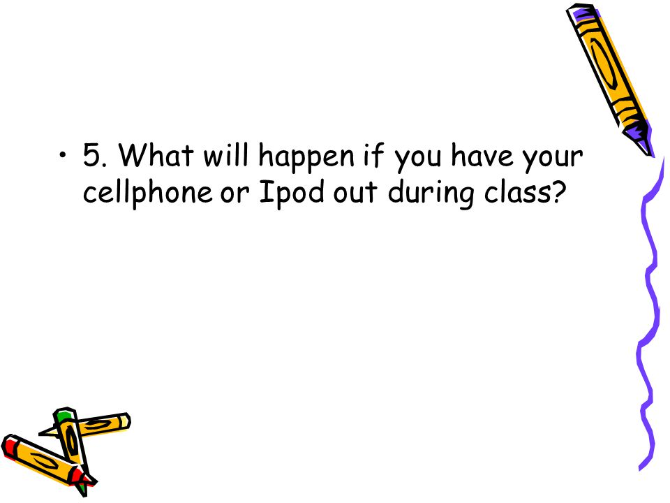 5. What will happen if you have your cellphone or Ipod out during class