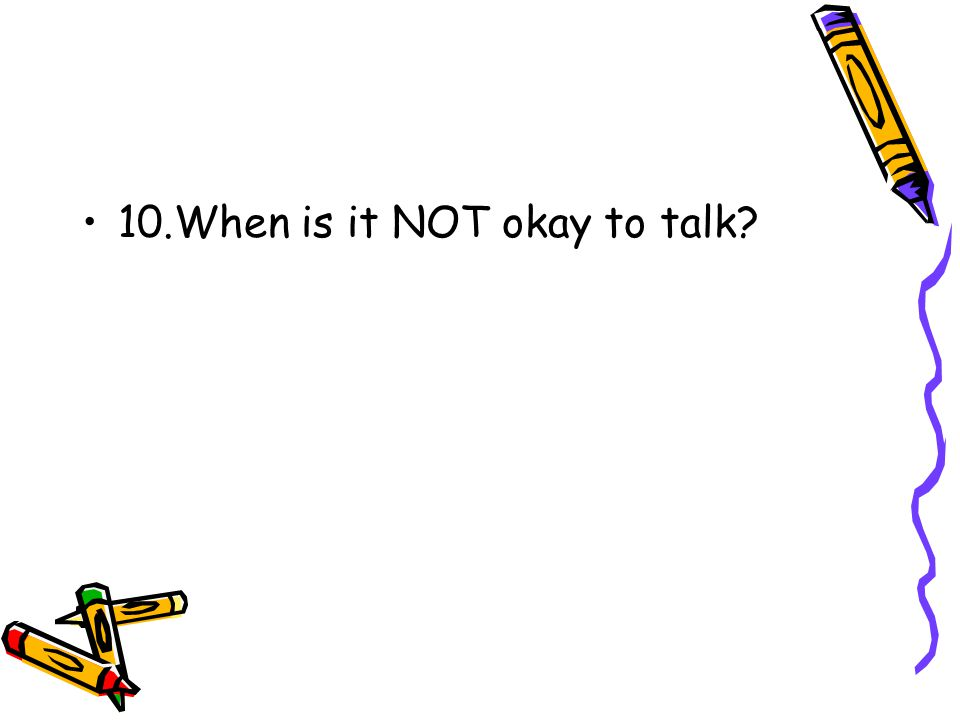 10.When is it NOT okay to talk