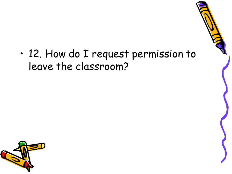 12. How do I request permission to leave the classroom