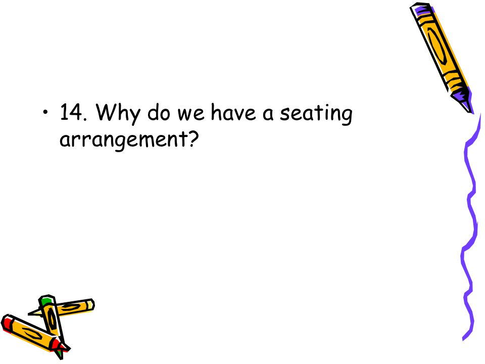 14. Why do we have a seating arrangement