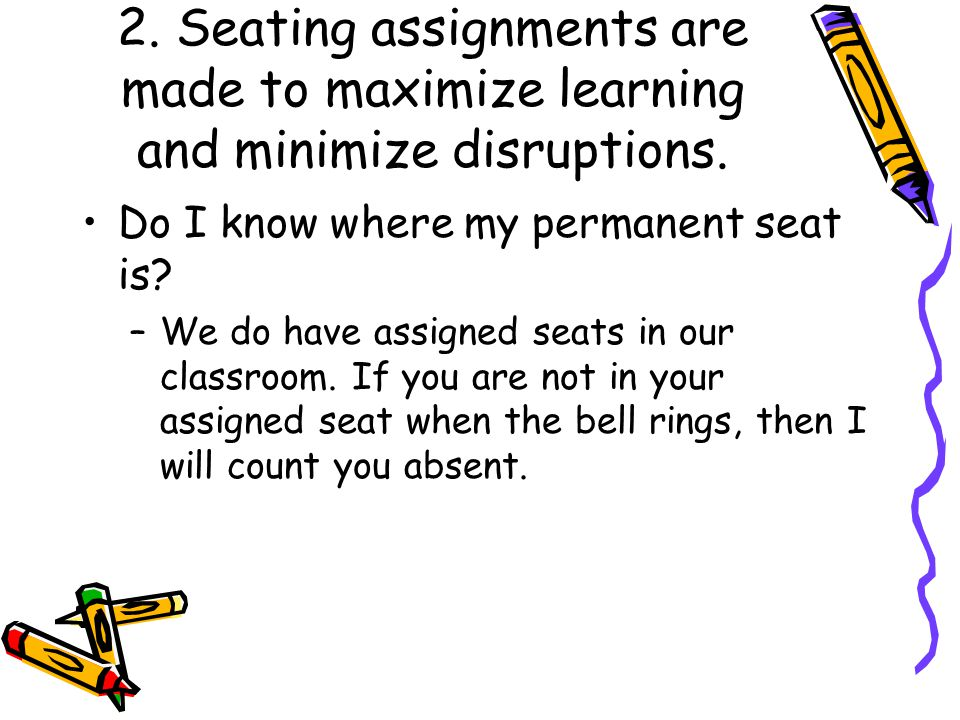 2. Seating assignments are made to maximize learning and minimize disruptions.