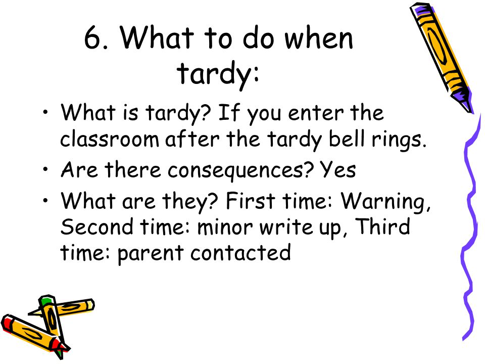 6. What to do when tardy: What is tardy If you enter the classroom after the tardy bell rings. Are there consequences Yes.