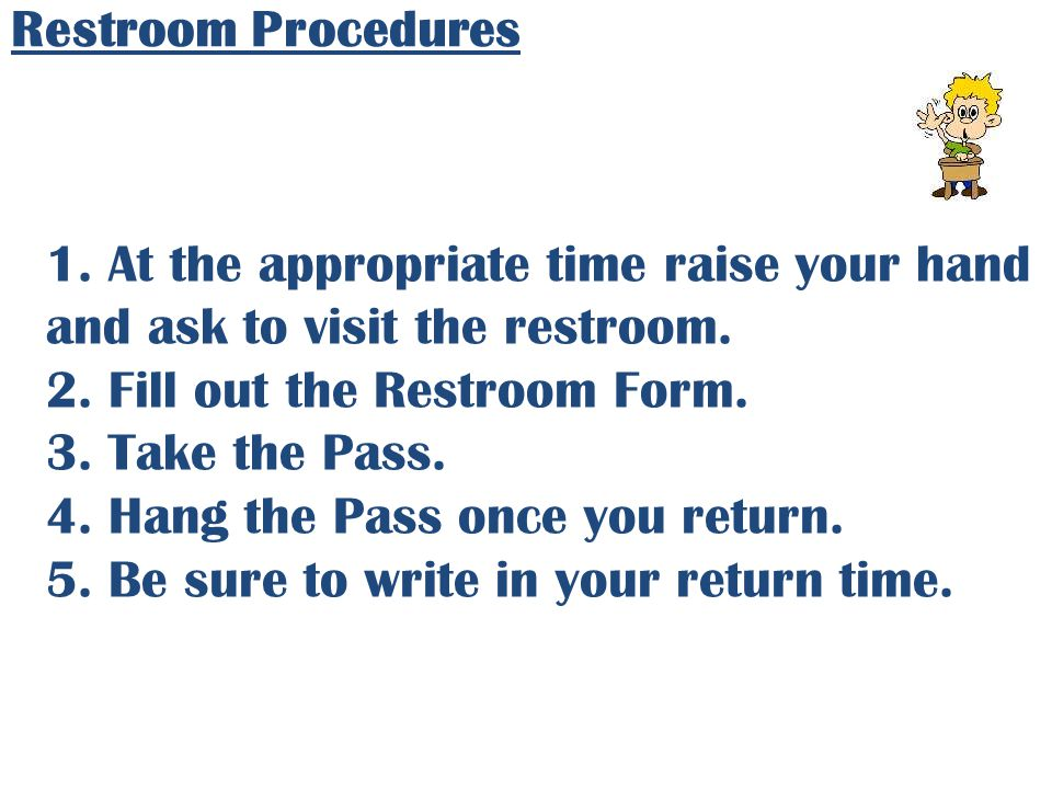 Restroom Procedures 1. At the appropriate time raise your hand and ask to visit the restroom. 2. Fill out the Restroom Form.