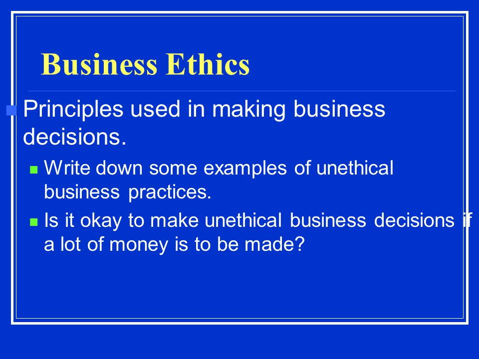 Business Ethics Principles used in making business decisions.