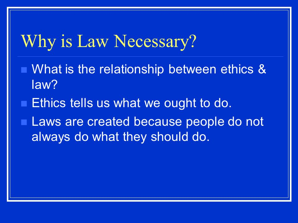Why is Law Necessary What is the relationship between ethics & law