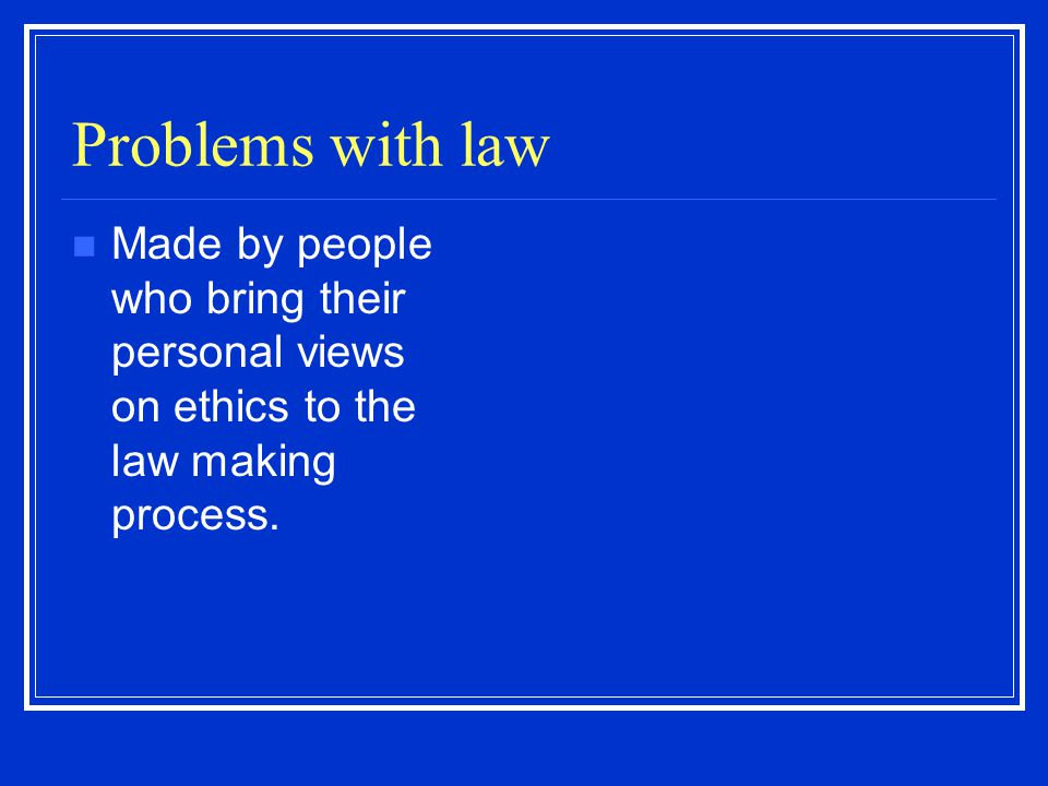 Problems with law Made by people who bring their personal views on ethics to the law making process.