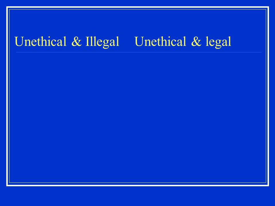 Unethical & Illegal Unethical & legal