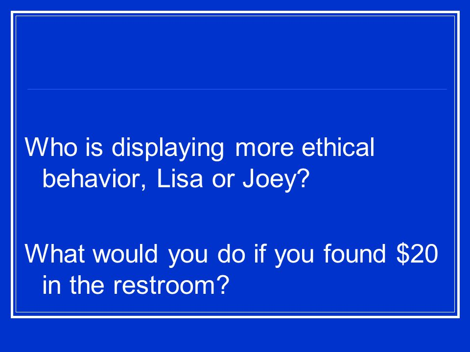 Who is displaying more ethical behavior, Lisa or Joey