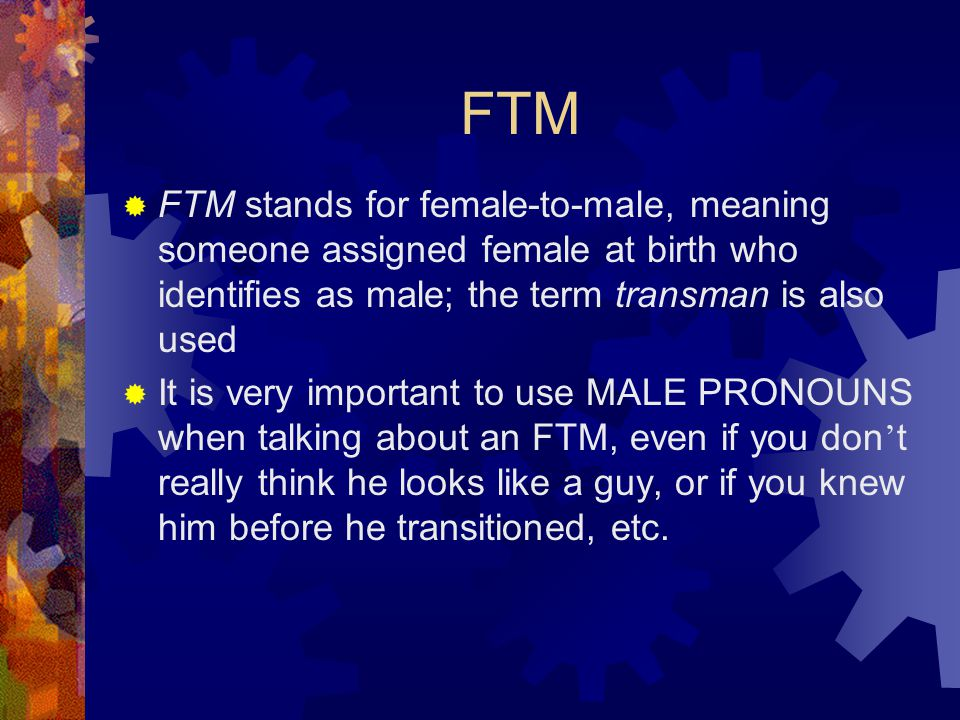 FTM FTM stands for female-to-male, meaning someone assigned female at birth who identifies as male; the term transman is also used.