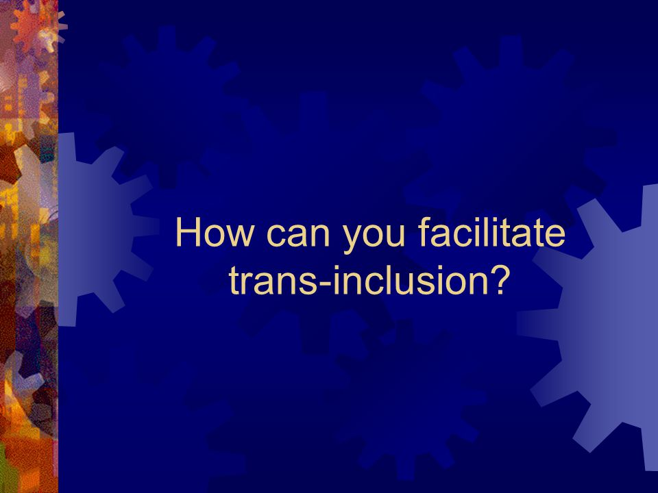 How can you facilitate trans-inclusion