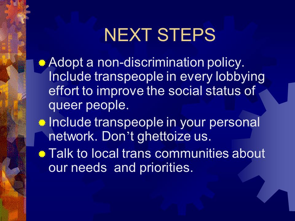 NEXT STEPS Adopt a non-discrimination policy. Include transpeople in every lobbying effort to improve the social status of queer people.