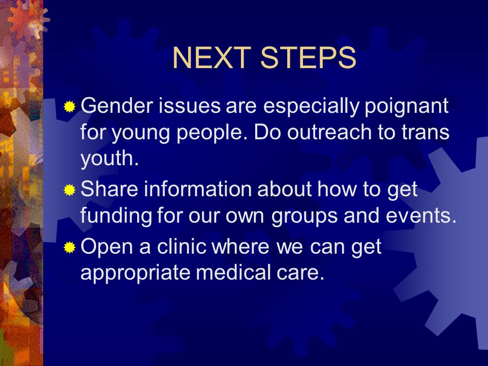 NEXT STEPS Gender issues are especially poignant for young people. Do outreach to trans youth.