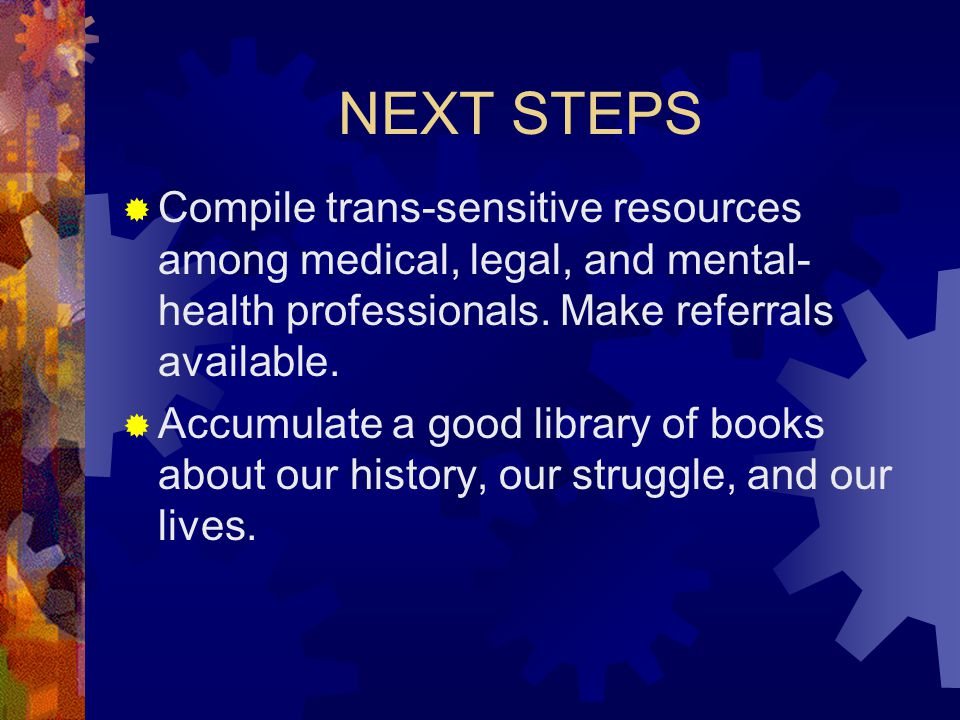 NEXT STEPS Compile trans-sensitive resources among medical, legal, and mental-health professionals. Make referrals available.