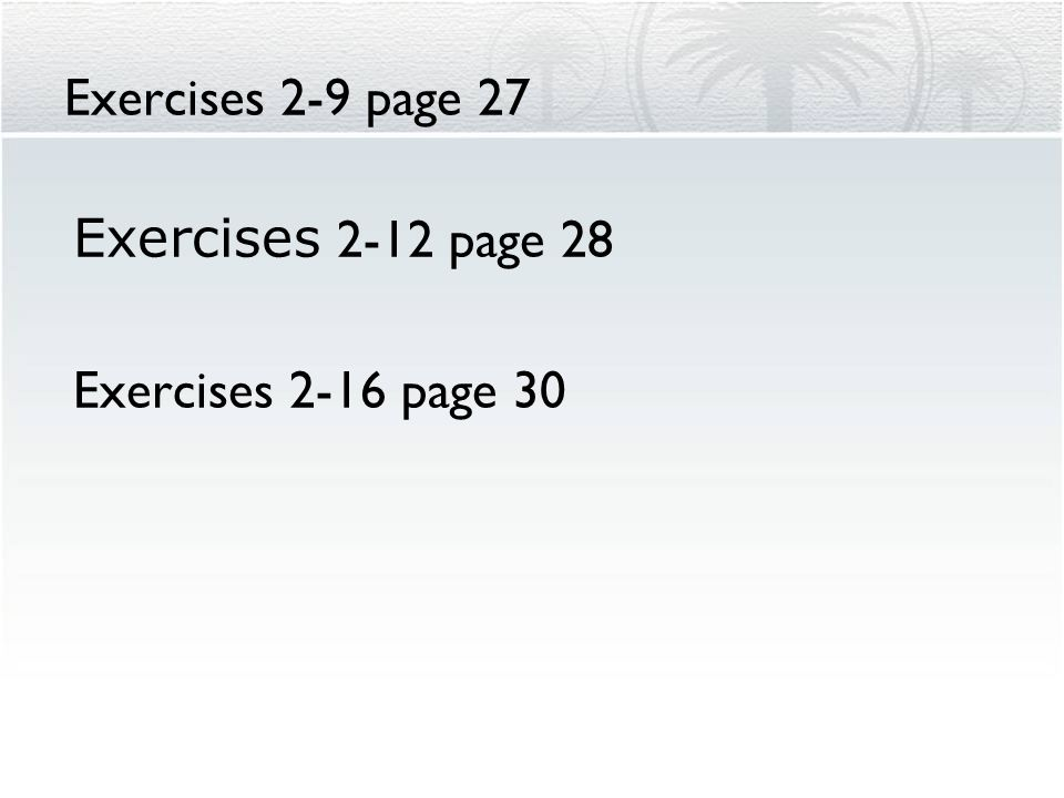 Exercises 2-9 page 27 Exercises 2-12 page 28 Exercises 2-16 page 30
