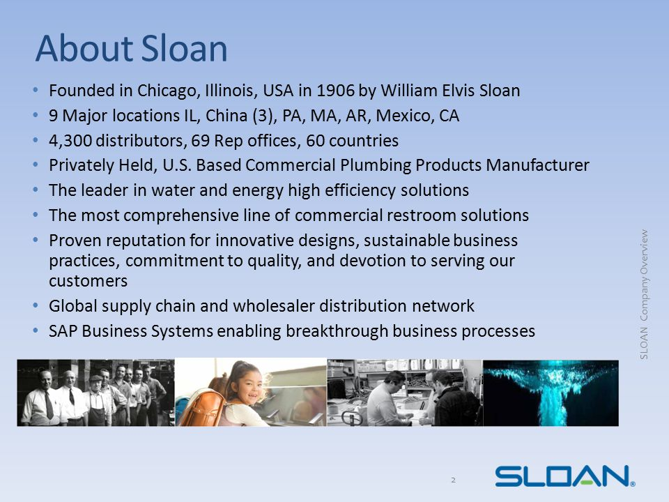 About Sloan Founded in Chicago, Illinois, USA in 1906 by William Elvis Sloan. 9 Major locations IL, China (3), PA, MA, AR, Mexico, CA.