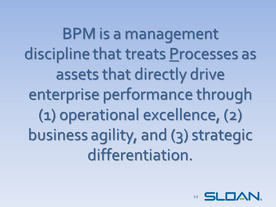 BPM is a management discipline that treats Processes as assets that directly drive enterprise performance through (1) operational excellence, (2) business agility, and (3) strategic differentiation.