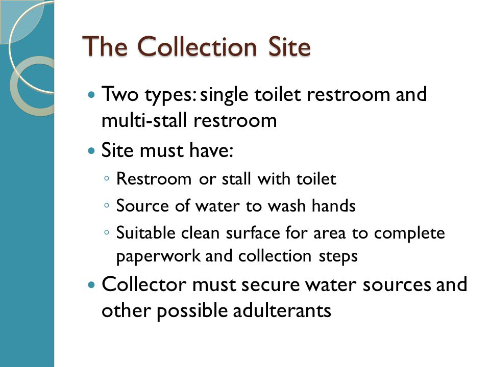 The Collection Site Two types: single toilet restroom and multi-stall restroom. Site must have: Restroom or stall with toilet.