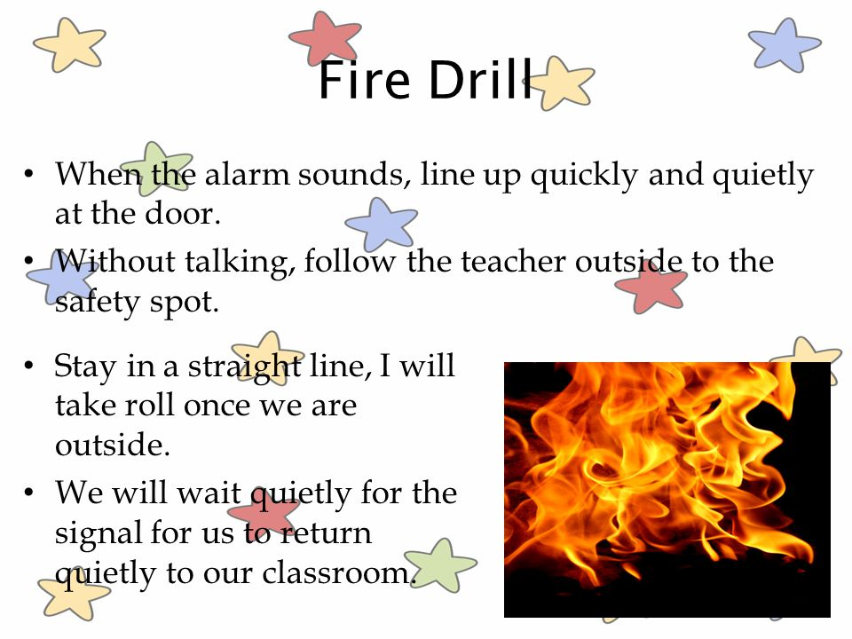 Fire Drill When the alarm sounds, line up quickly and quietly at the door. Without talking, follow the teacher outside to the safety spot.