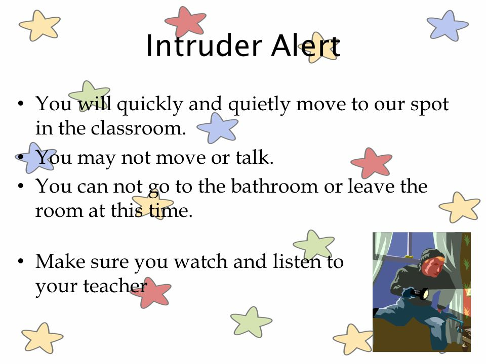 Intruder Alert You will quickly and quietly move to our spot in the classroom. You may not move or talk.
