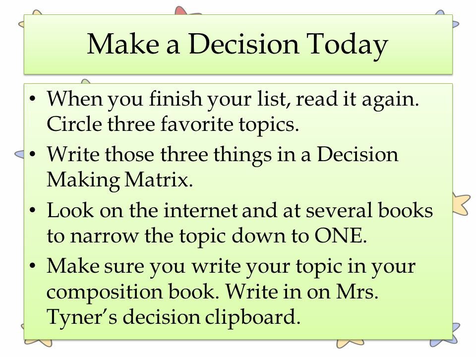 Make a Decision Today When you finish your list, read it again. Circle three favorite topics. Write those three things in a Decision Making Matrix.