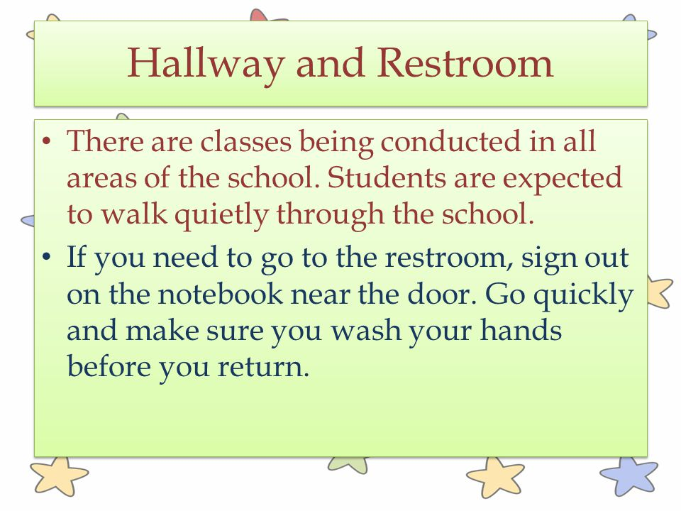 Hallway and Restroom There are classes being conducted in all areas of the school. Students are expected to walk quietly through the school.