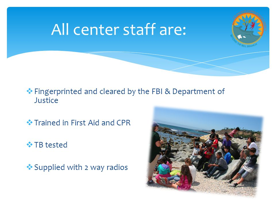 All center staff are: Fingerprinted and cleared by the FBI & Department of Justice. Trained in First Aid and CPR.