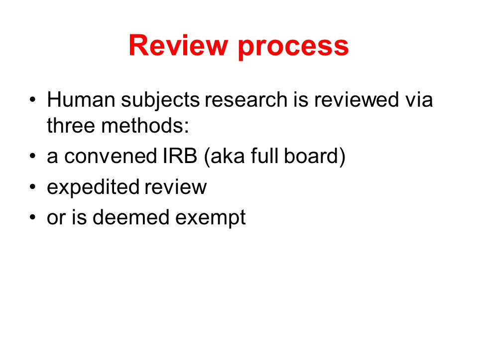 Review process Human subjects research is reviewed via three methods: