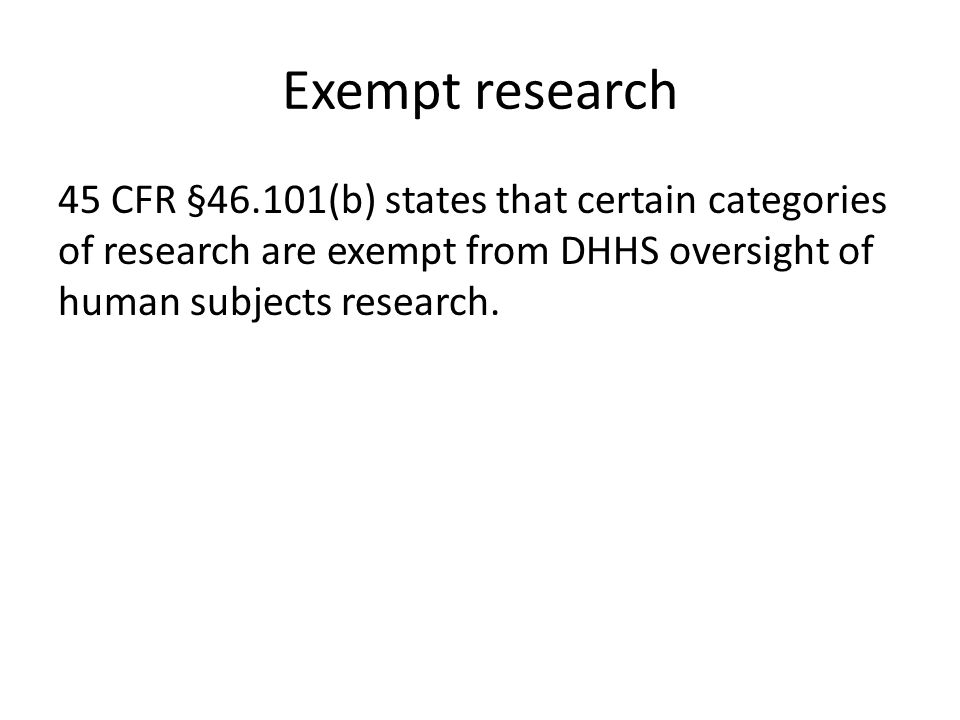 Exempt research 45 CFR §46.101(b) states that certain categories of research are exempt from DHHS oversight of human subjects research.