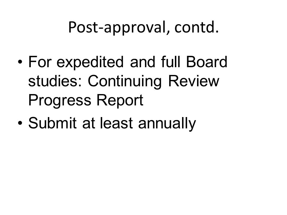 Post-approval, contd. For expedited and full Board studies: Continuing Review Progress Report.