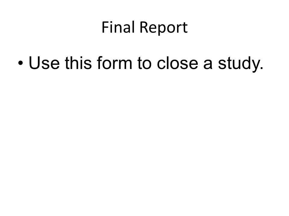 Final Report Use this form to close a study.