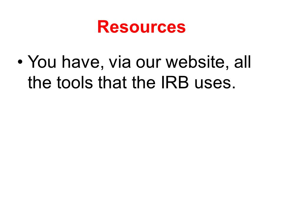 Resources You have, via our website, all the tools that the IRB uses.
