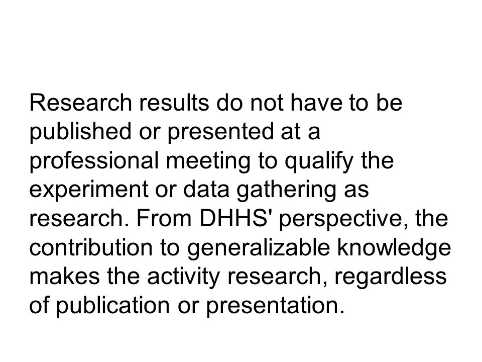 Research results do not have to be published or presented at a professional meeting to qualify the experiment or data gathering as research.