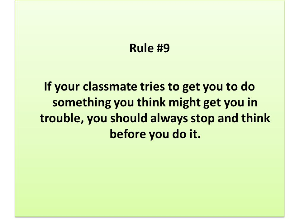 Rule #9 If your classmate tries to get you to do something you think might get you in trouble, you should always stop and think before you do it.