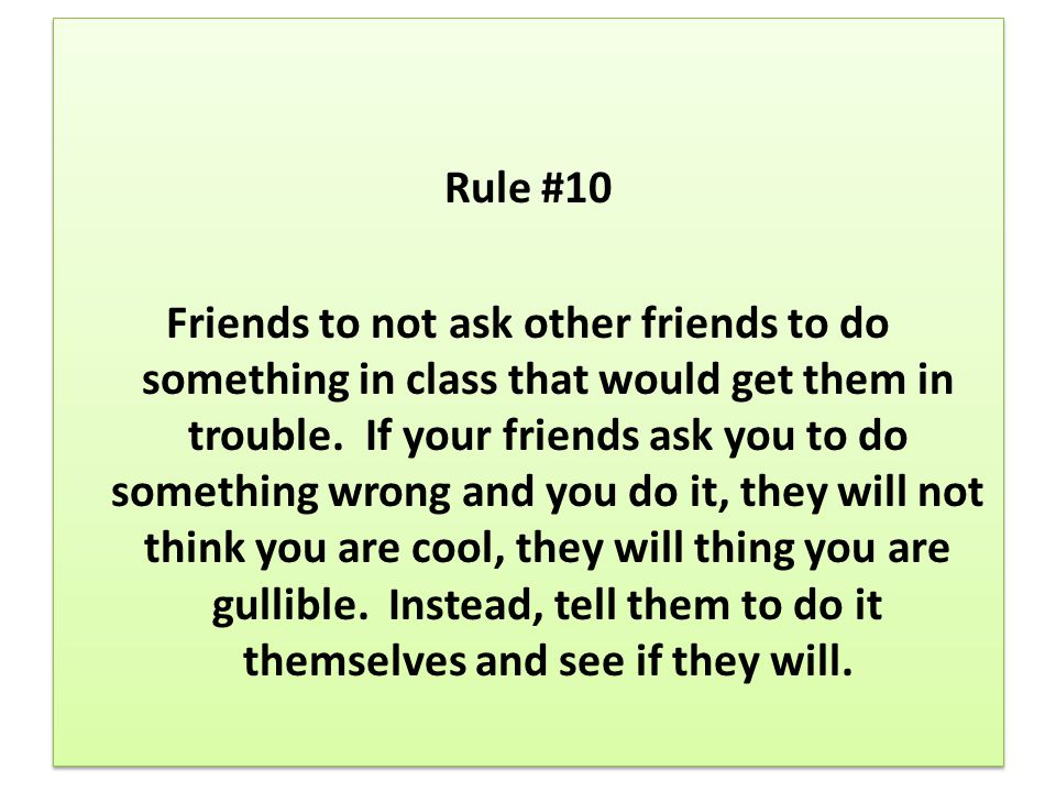 Rule #10 Friends to not ask other friends to do something in class that would get them in trouble.
