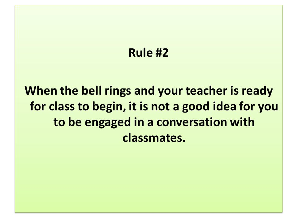 Rule #2 When the bell rings and your teacher is ready for class to begin, it is not a good idea for you to be engaged in a conversation with classmates.